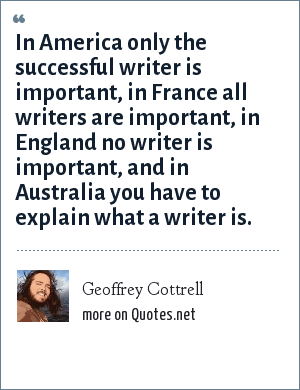 Geoffrey Cottrell: In America only the successful writer is important, in France all writers are important, in England no writer is important, and in Australia you have to explain what a writer is.