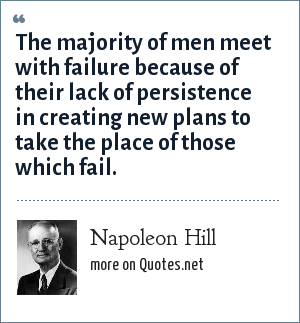 Napoleon Hill: The majority of men meet with failure because of their lack of persistence in creating new plans to take the place of those which fail.