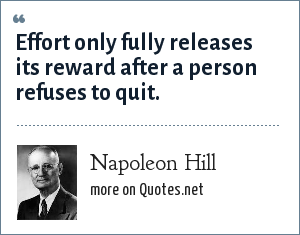 Napoleon Hill: Effort only fully releases its reward after a person refuses to quit.