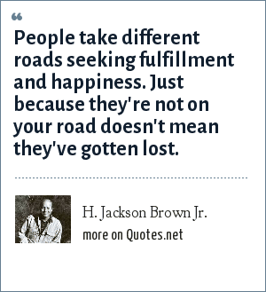 H. Jackson Brown Jr.: People take different roads seeking fulfillment and happiness. Just because they're not on your road doesn't mean they've gotten lost.