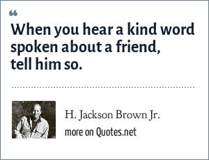 H. Jackson Brown Jr.: When you hear a kind word spoken about a friend, tell him so.
