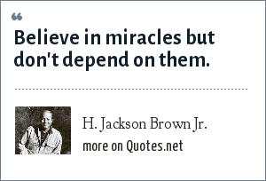 H. Jackson Brown Jr.: Believe in miracles but don't depend on them.