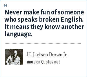 H. Jackson Brown Jr.: Never make fun of someone who speaks broken English. It means they know another language.