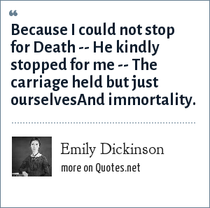 Emily Dickinson: Because I could not stop for Death -- He kindly stopped for me -- The carriage held but just ourselvesAnd immortality.