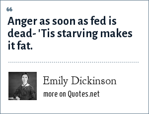 Emily Dickinson: Anger as soon as fed is dead- 'Tis starving makes it fat.