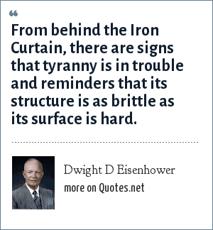 Dwight D Eisenhower: From behind the Iron Curtain, there are signs that tyranny is in trouble and reminders that its structure is as brittle as its surface is hard.