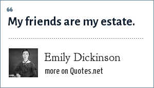 Emily Dickinson: My friends are my estate.