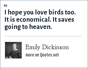 Emily Dickinson: I hope you love birds too. It is economical. It saves going to heaven.