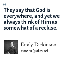 Emily Dickinson: They say that God is everywhere, and yet we always think of Him as somewhat of a recluse.
