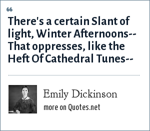 Emily Dickinson: There's a certain Slant of light, Winter Afternoons-- That oppresses, like the Heft Of Cathedral Tunes--