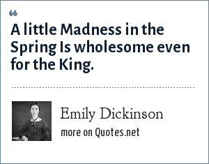 Emily Dickinson: A little Madness in the Spring Is wholesome even for the King.