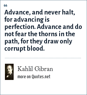 Kahlil Gibran: Advance, and never halt, for advancing is perfection. Advance and do not fear the thorns in the path, for they draw only corrupt blood.