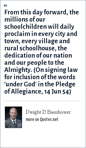 Dwight D Eisenhower: From this day forward, the millions of our schoolchildren will daily proclaim in every city and town, every village and rural schoolhouse, the dedication of our nation and our people to the Almighty. (On signing law for inclusion of the words 'under God' in the Pledge of Allegiance, 14 Jun 54)