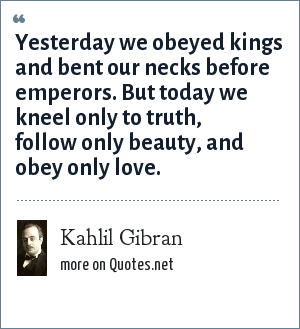 Kahlil Gibran: Yesterday we obeyed kings and bent our necks before emperors. But today we kneel only to truth, follow only beauty, and obey only love.