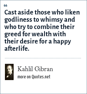 Kahlil Gibran: Cast aside those who liken godliness to whimsy and who try to combine their greed for wealth with their desire for a happy afterlife.