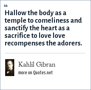 Kahlil Gibran: Hallow the body as a temple to comeliness and sanctify the heart as a sacrifice to love love recompenses the adorers.