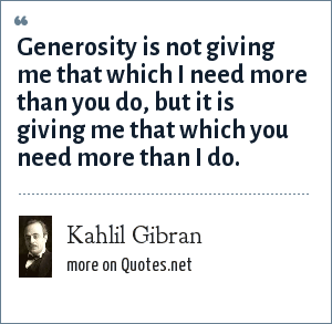 Kahlil Gibran: Generosity is not giving me that which I need more than you do, but it is giving me that which you need more than I do.