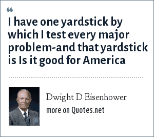 Dwight D Eisenhower: I have one yardstick by which I test every major problem-and that yardstick is Is it good for America