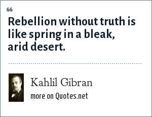 Kahlil Gibran: Rebellion without truth is like spring in a bleak, arid desert.