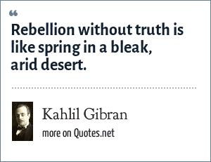Kahlil Gibran: Rebellion without truth is like spring in a bleak, arid desert.