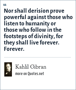 Kahlil Gibran: Nor shall derision prove powerful against those who listen to humanity or those who follow in the footsteps of divinity, for they shall live forever. Forever.