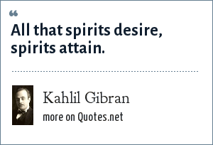 Kahlil Gibran: All that spirits desire, spirits attain.