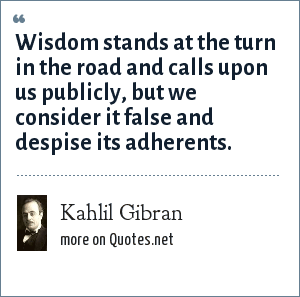 Kahlil Gibran: Wisdom stands at the turn in the road and calls upon us publicly, but we consider it false and despise its adherents.