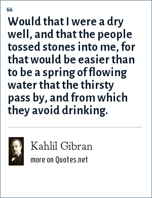 Kahlil Gibran: Would that I were a dry well, and that the people tossed stones into me, for that would be easier than to be a spring of flowing water that the thirsty pass by, and from which they avoid drinking.