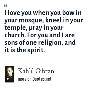 Kahlil Gibran: I love you when you bow in your mosque, kneel in your temple, pray in your church. For you and I are sons of one religion, and it is the spirit.