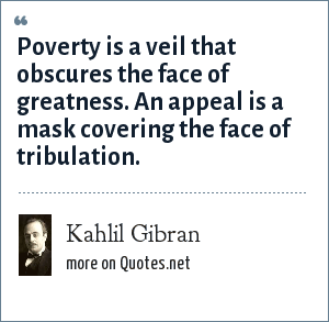 Kahlil Gibran: Poverty is a veil that obscures the face of greatness. An appeal is a mask covering the face of tribulation.