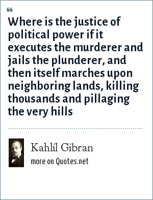 Kahlil Gibran: Where is the justice of political power if it executes the murderer and jails the plunderer, and then itself marches upon neighboring lands, killing thousands and pillaging the very hills