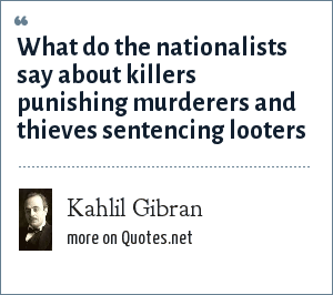 Kahlil Gibran: What do the nationalists say about killers punishing murderers and thieves sentencing looters