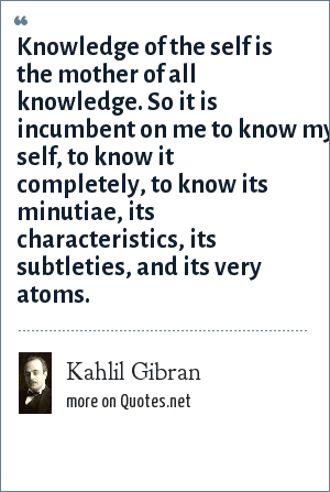 Kahlil Gibran: Knowledge of the self is the mother of all knowledge. So it is incumbent on me to know my self, to know it completely, to know its minutiae, its characteristics, its subtleties, and its very atoms.