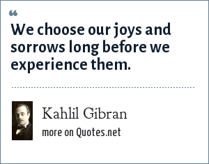 Kahlil Gibran: We choose our joys and sorrows long before we experience them.