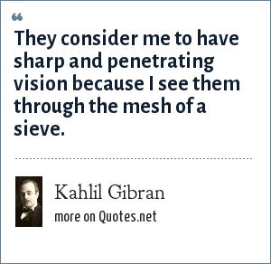 Kahlil Gibran: They consider me to have sharp and penetrating vision because I see them through the mesh of a sieve.
