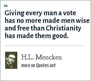 H.L. Mencken: Giving every man a vote has no more made men wise and free than Christianity has made them good.