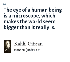 Kahlil Gibran: The eye of a human being is a microscope, which makes the world seem bigger than it really is.