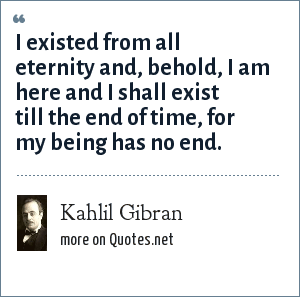 Kahlil Gibran: I existed from all eternity and, behold, I am here and I shall exist till the end of time, for my being has no end.