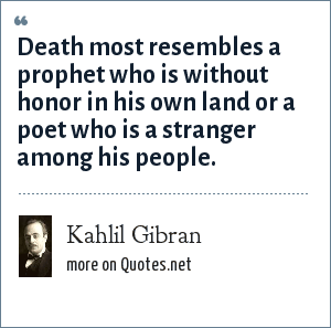Kahlil Gibran: Death most resembles a prophet who is without honor in his own land or a poet who is a stranger among his people.