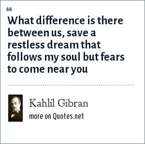 Kahlil Gibran: What difference is there between us, save a restless dream that follows my soul but fears to come near you