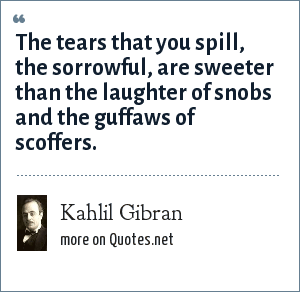 Kahlil Gibran: The tears that you spill, the sorrowful, are sweeter than the laughter of snobs and the guffaws of scoffers.