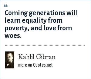 Kahlil Gibran: Coming generations will learn equality from poverty, and love from woes.