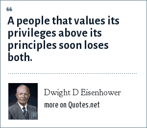 Dwight D Eisenhower: A people that values its privileges above its principles soon loses both.