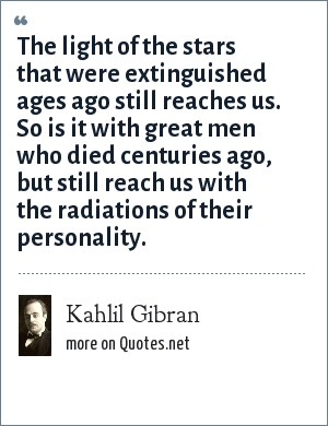 Kahlil Gibran: The light of the stars that were extinguished ages ago still reaches us. So is it with great men who died centuries ago, but still reach us with the radiations of their personality.