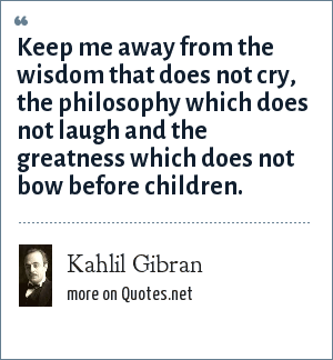 Kahlil Gibran: Keep me away from the wisdom that does not cry, the philosophy which does not laugh and the greatness which does not bow before children.