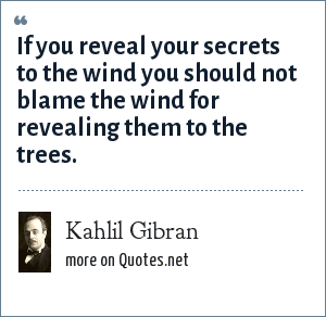 Kahlil Gibran: If you reveal your secrets to the wind you should not blame the wind for revealing them to the trees.