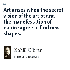 Kahlil Gibran: Art arises when the secret vision of the artist and the manefestation of nature agree to find new shapes.