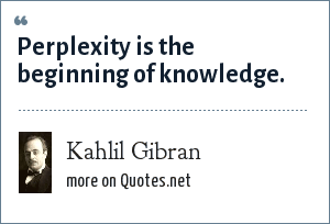 Kahlil Gibran: Perplexity is the beginning of knowledge.