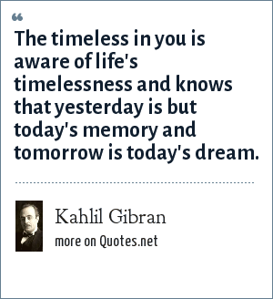 Kahlil Gibran: The timeless in you is aware of life's timelessness and knows that yesterday is but today's memory and tomorrow is today's dream.