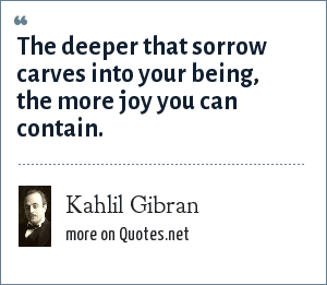 Kahlil Gibran: The deeper that sorrow carves into your being, the more joy you can contain.